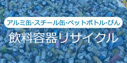 アルミ缶・スチール缶・ペットボトル・びんの飲料容器リサイクル